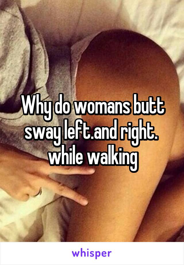 Why do womans butt sway left.and right.  while walking