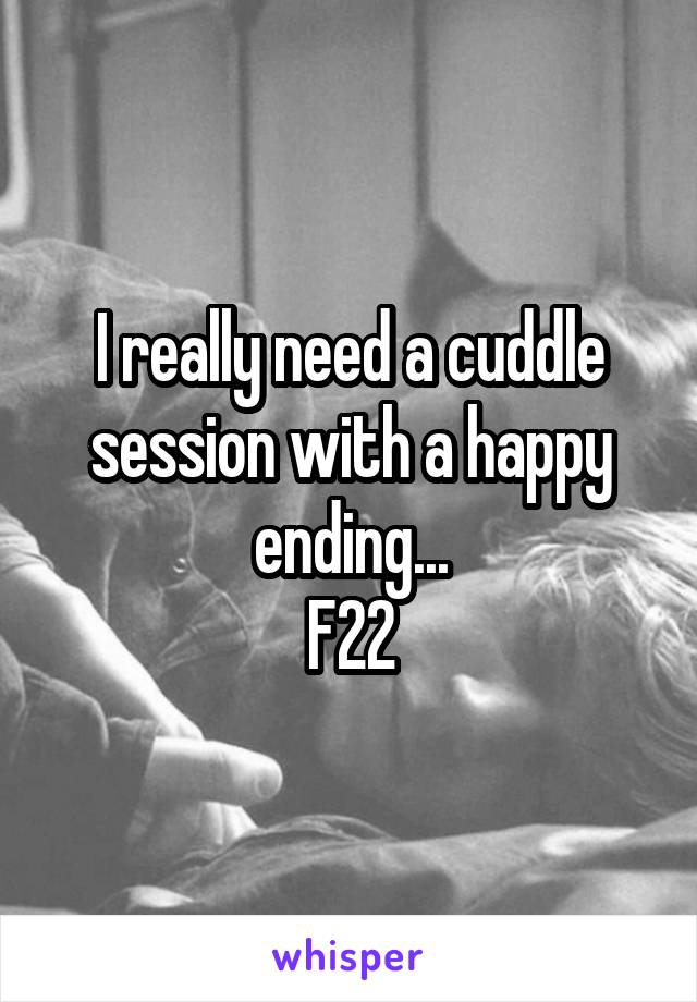 I really need a cuddle session with a happy ending... F22