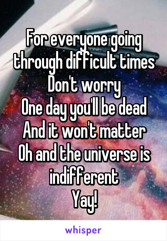 For everyone going through difficult times Don't worry One day you'll be dead And it won't matter Oh and the universe is indifferent Yay!