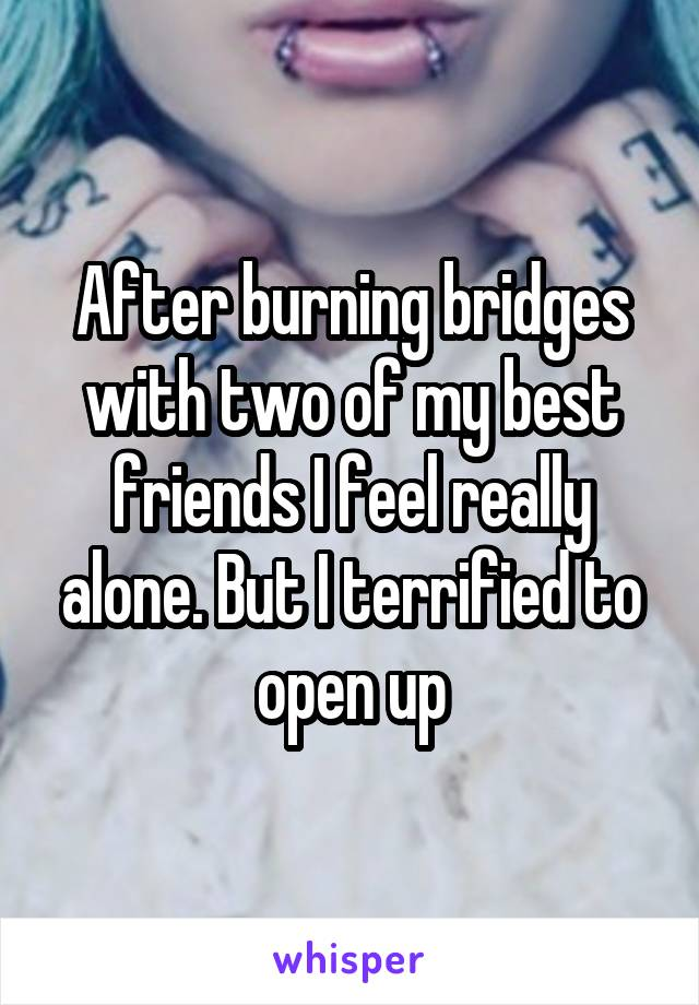 After burning bridges with two of my best friends I feel really alone. But I terrified to open up