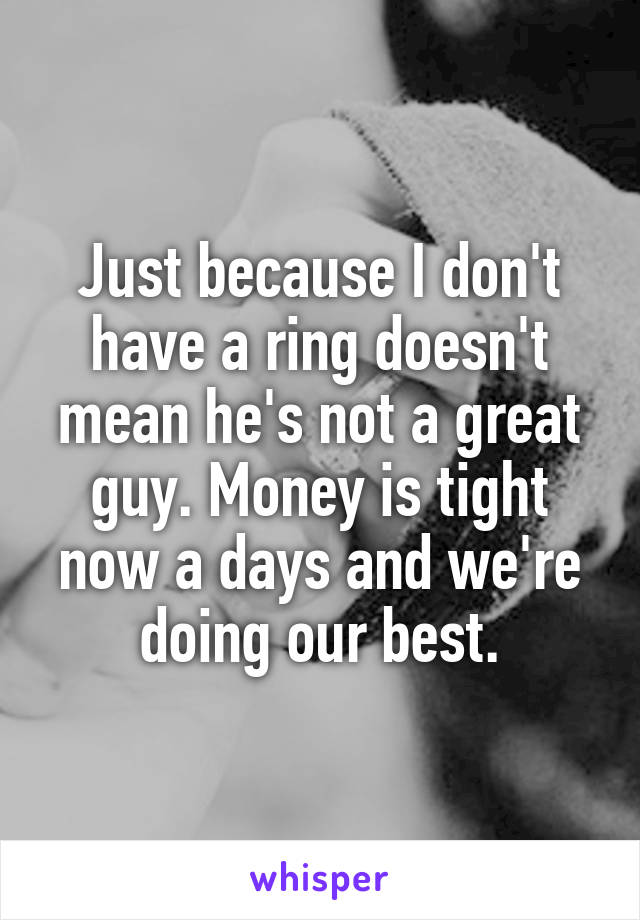 Just because I don't have a ring doesn't mean he's not a great guy. Money is tight now a days and we're doing our best.