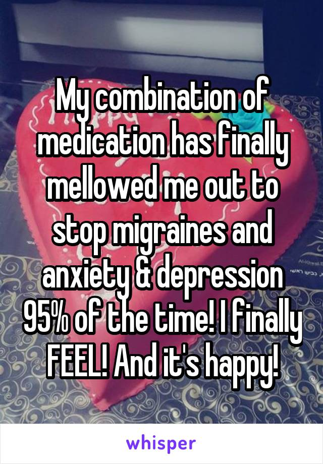 My combination of medication has finally mellowed me out to stop migraines and anxiety & depression 95% of the time! I finally FEEL! And it's happy!