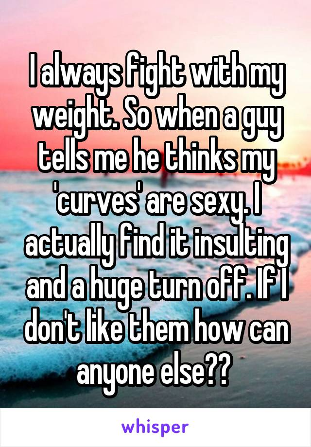 I always fight with my weight. So when a guy tells me he thinks my 'curves' are sexy. I actually find it insulting and a huge turn off. If I don't like them how can anyone else??