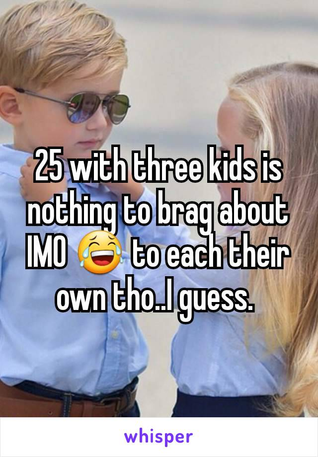 25 with three kids is nothing to brag about IMO 😂 to each their own tho..I guess.