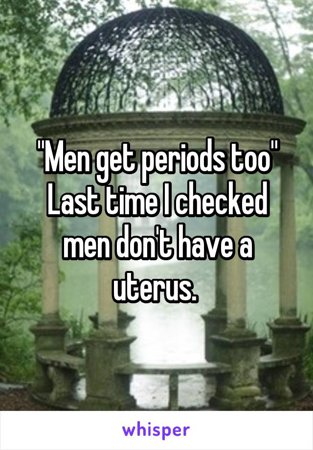 """""""Men get periods too"""" Last time I checked men don't have a uterus."""