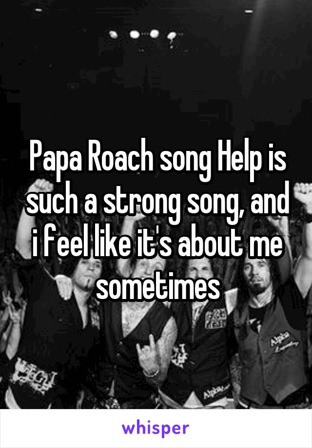 Papa Roach song Help is such a strong song, and i feel like it's about me sometimes