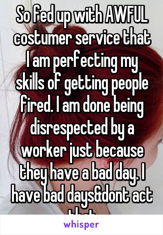 So fed up with AWFUL costumer service that I am perfecting my skills of getting people fired. I am done being disrespected by a worker just because they have a bad day. I have bad days&dont act that