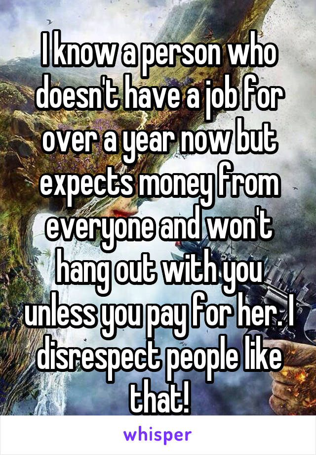 I know a person who doesn't have a job for over a year now but expects money from everyone and won't hang out with you unless you pay for her. I disrespect people like that!