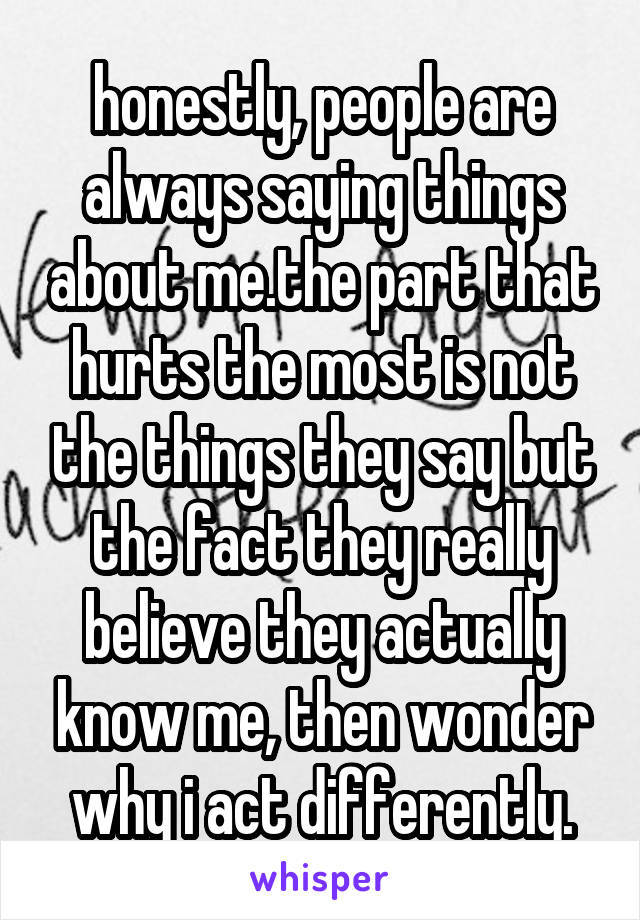honestly, people are always saying things about me.the part that hurts the most is not the things they say but the fact they really believe they actually know me, then wonder why i act differently.
