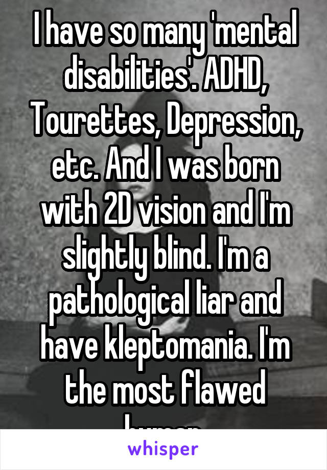 I have so many 'mental disabilities'. ADHD, Tourettes, Depression, etc. And I was born with 2D vision and I'm slightly blind. I'm a pathological liar and have kleptomania. I'm the most flawed human.
