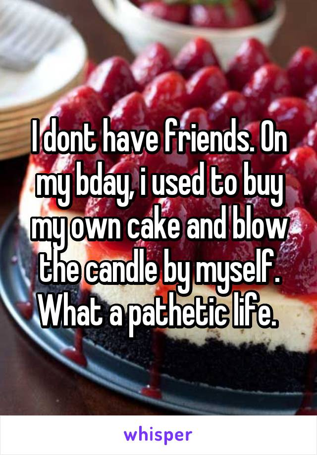 I dont have friends. On my bday, i used to buy my own cake and blow the candle by myself. What a pathetic life.