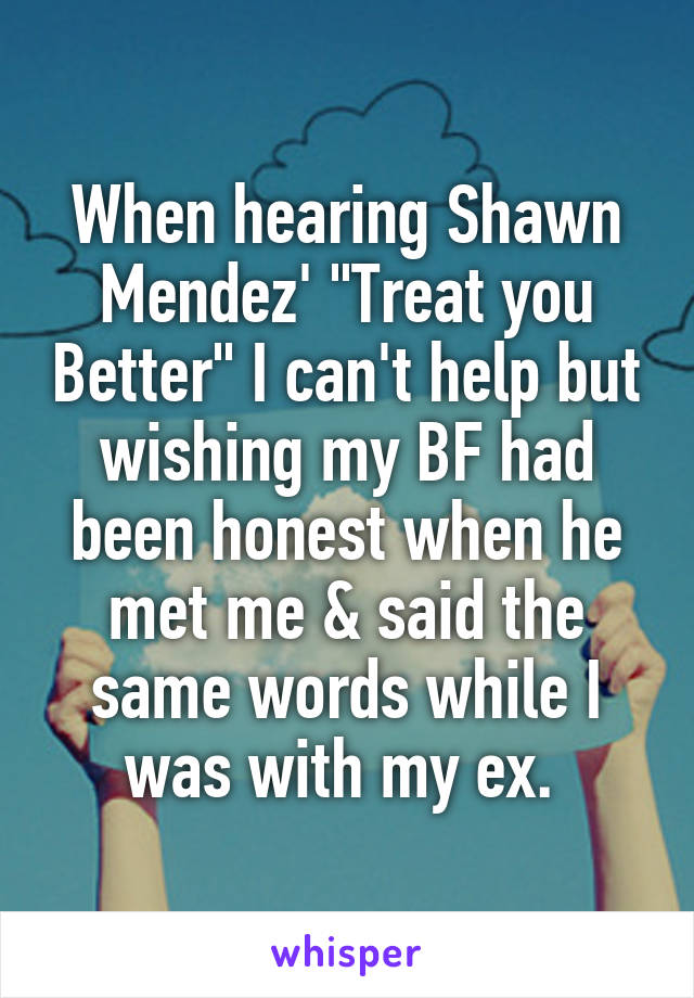 """When hearing Shawn Mendez' """"Treat you Better"""" I can't help but wishing my BF had been honest when he met me & said the same words while I was with my ex."""