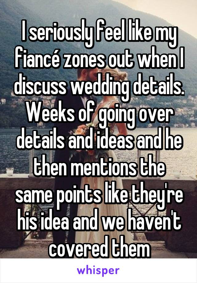 I seriously feel like my fiancé zones out when I discuss wedding details. Weeks of going over details and ideas and he then mentions the same points like they're his idea and we haven't covered them