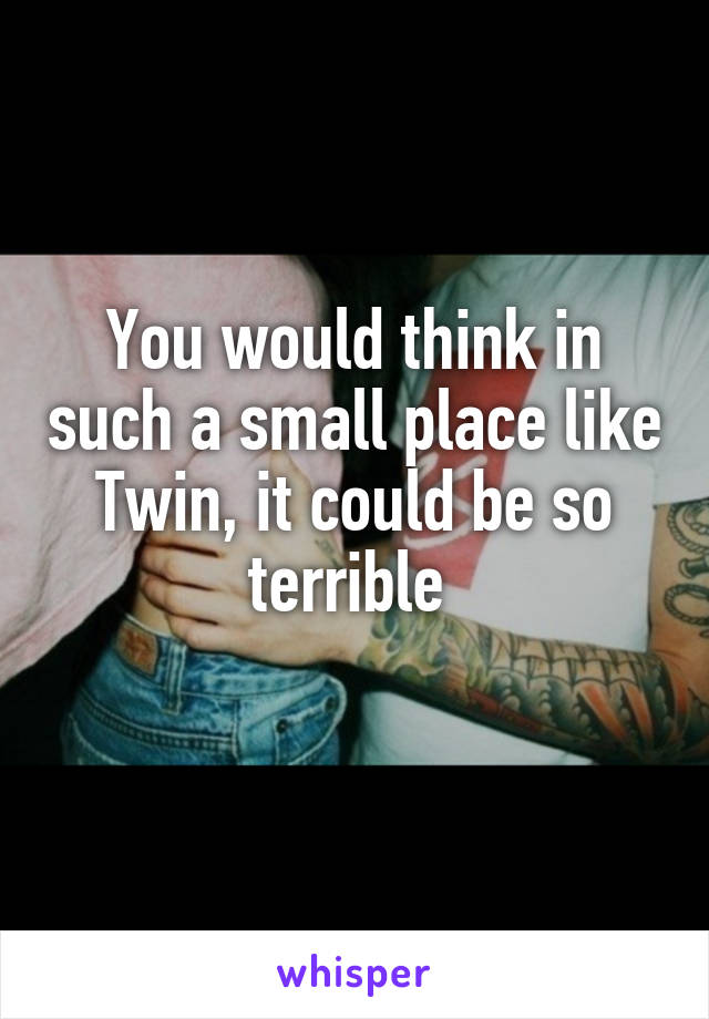 You would think in such a small place like Twin, it could be so terrible