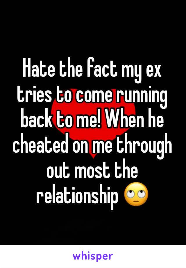 Hate the fact my ex tries to come running back to me! When he cheated on me through out most the relationship 🙄