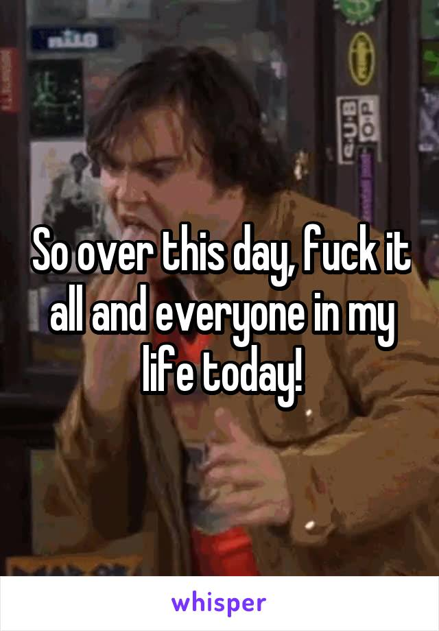 So over this day, fuck it all and everyone in my life today!