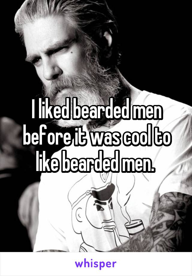 I liked bearded men before it was cool to like bearded men.