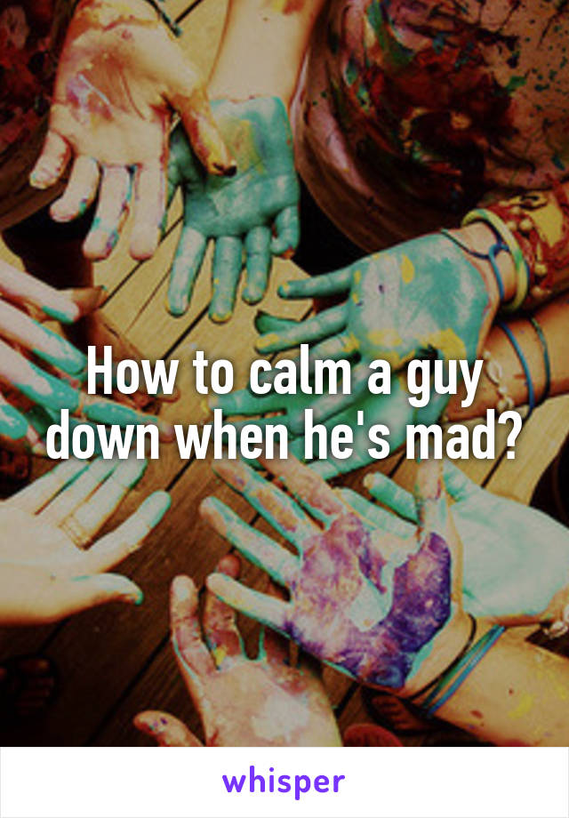 How to calm a guy down when he's mad?