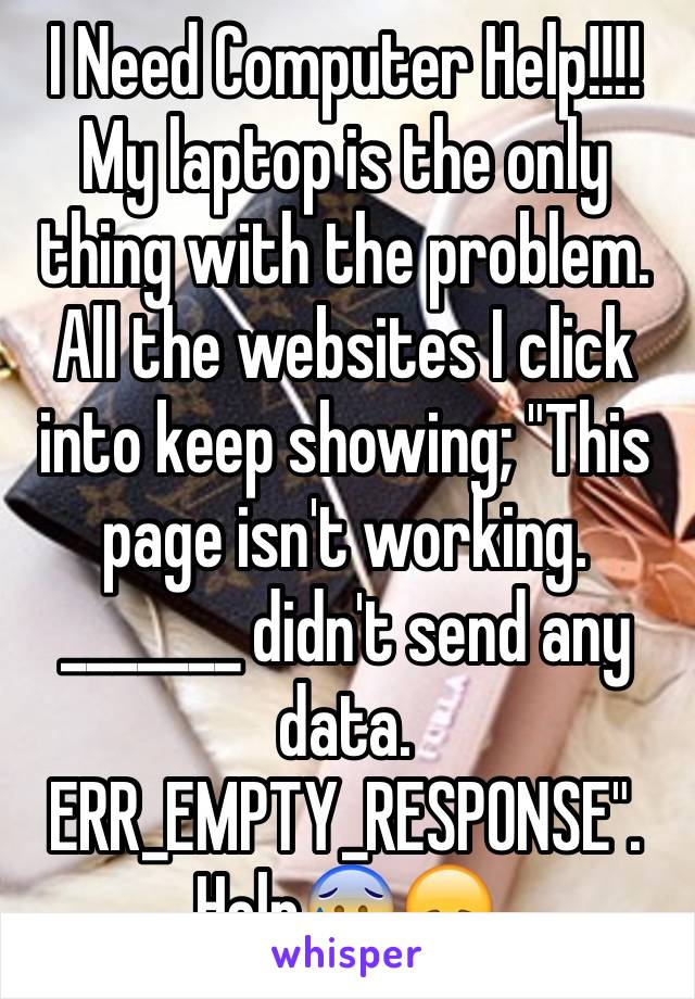 """I Need Computer Help!!!! My laptop is the only thing with the problem. All the websites I click into keep showing; """"This page isn't working. _______ didn't send any data. ERR_EMPTY_RESPONSE"""". Help😰😞"""