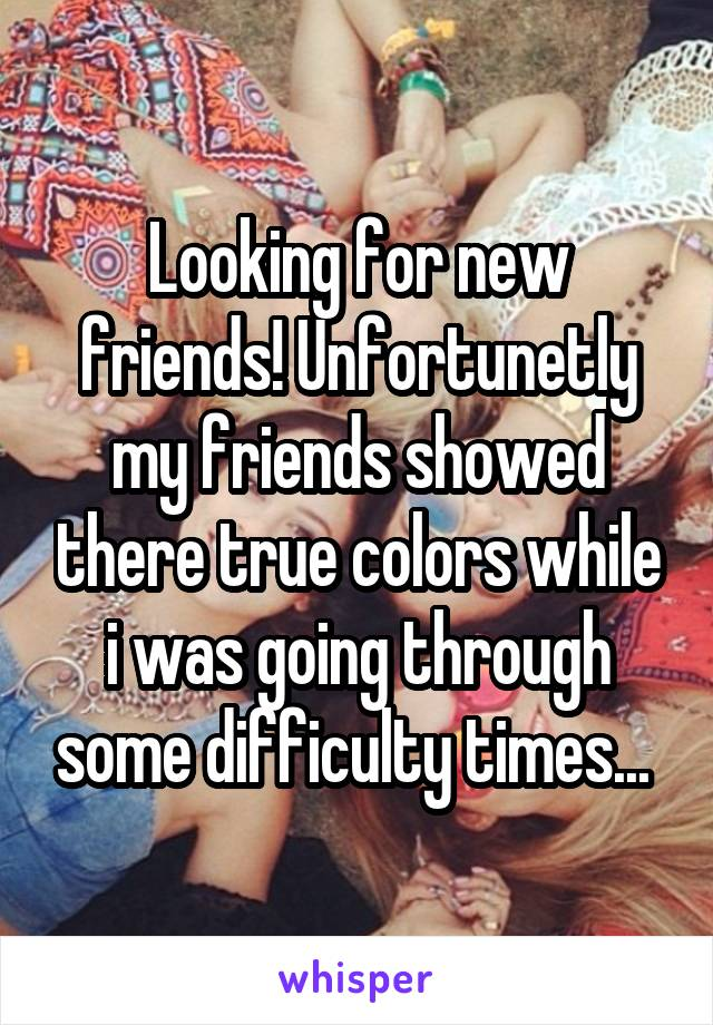 Looking for new friends! Unfortunetly my friends showed there true colors while i was going through some difficulty times...