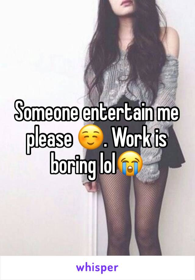 Someone entertain me please ☺️. Work is boring lol😭