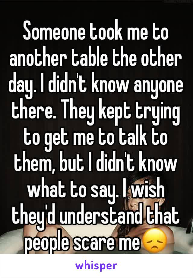 Someone took me to another table the other day. I didn't know anyone there. They kept trying to get me to talk to them, but I didn't know what to say. I wish they'd understand that people scare me😞