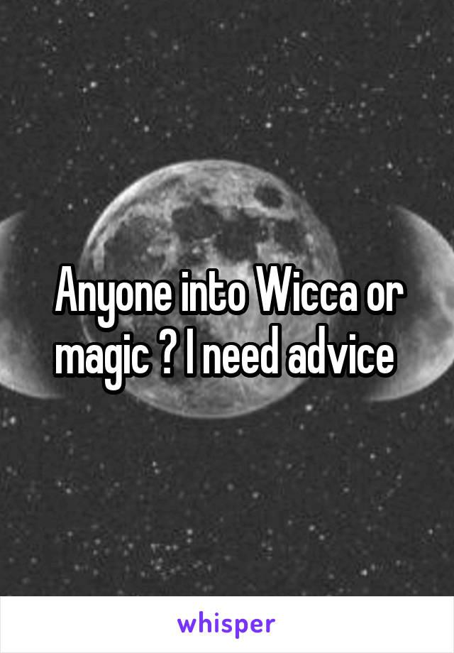 Anyone into Wicca or magic ? I need advice
