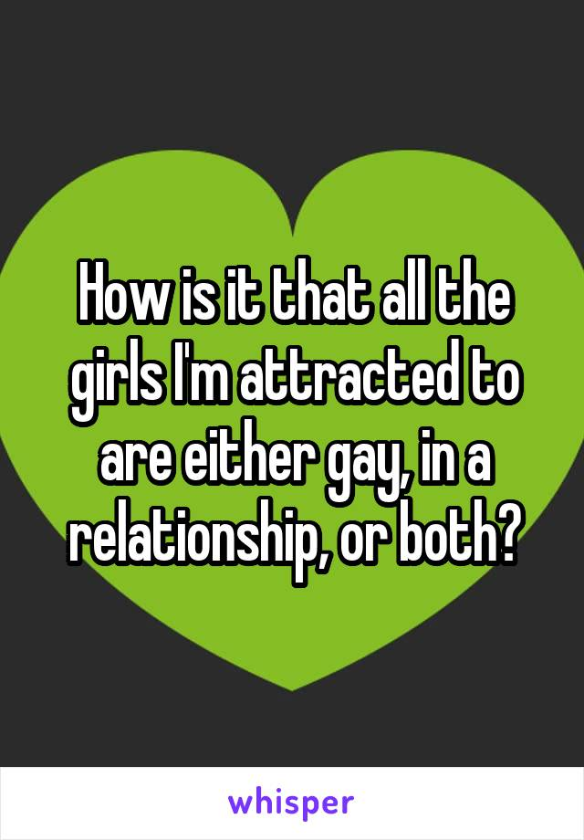 How is it that all the girls I'm attracted to are either gay, in a relationship, or both?