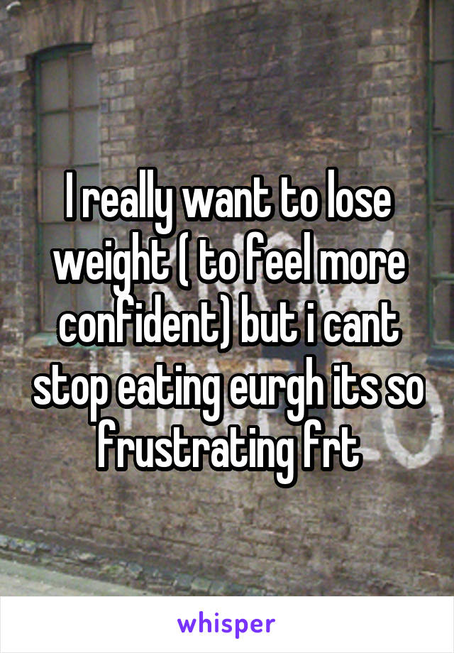 I really want to lose weight ( to feel more confident) but i cant stop eating eurgh its so frustrating frt