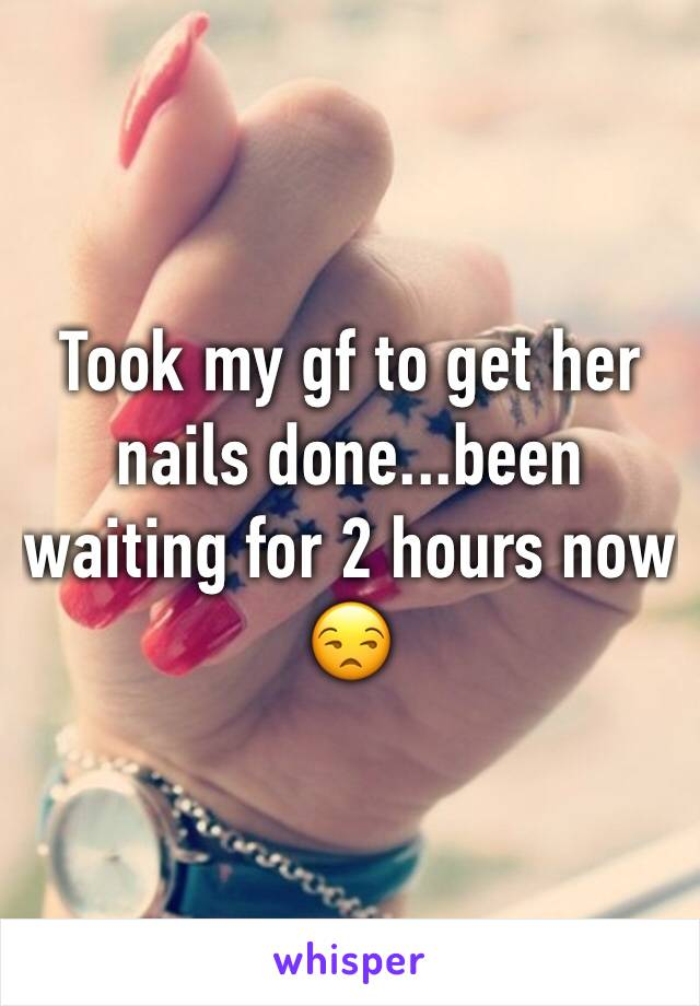Took my gf to get her nails done...been waiting for 2 hours now 😒