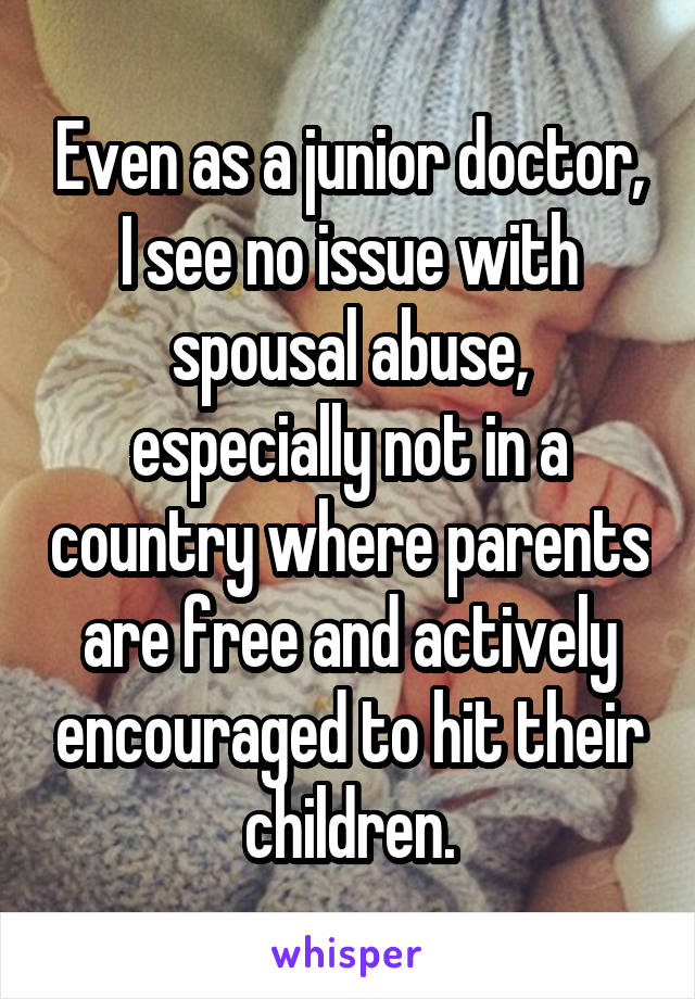 Even as a junior doctor, I see no issue with spousal abuse, especially not in a country where parents are free and actively encouraged to hit their children.