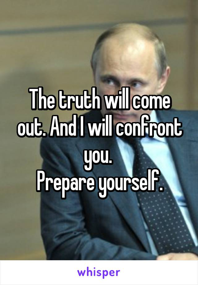 The truth will come out. And I will confront you.  Prepare yourself.