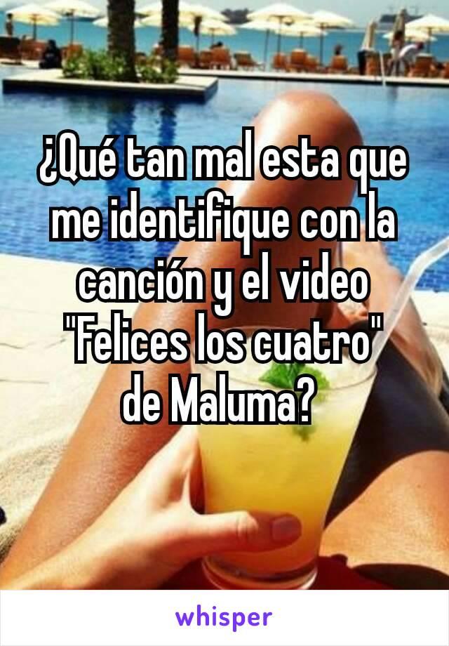 """¿Qué tan mal esta que me identifique con la canción y el video """"Felices los cuatro"""" de Maluma?"""