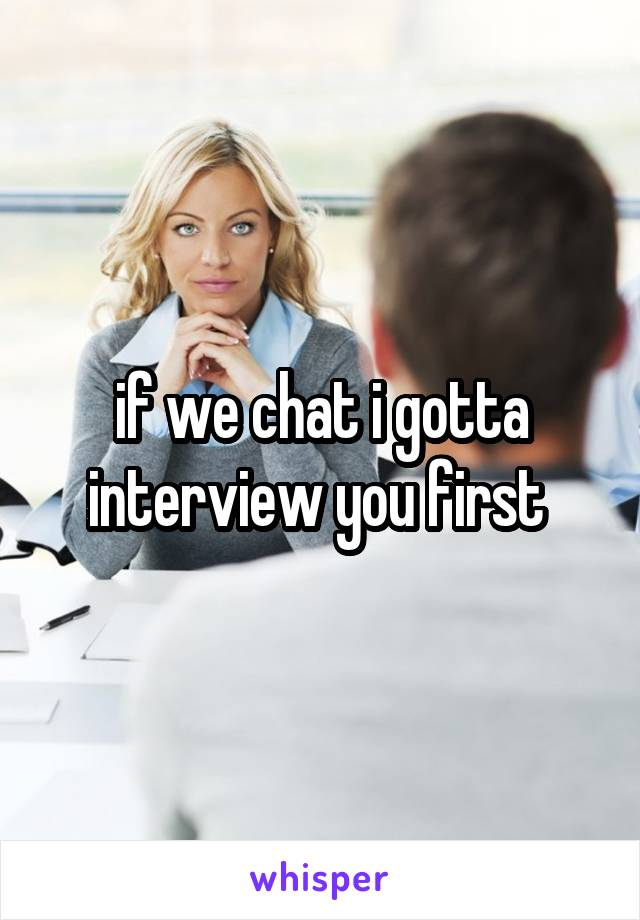 if we chat i gotta interview you first