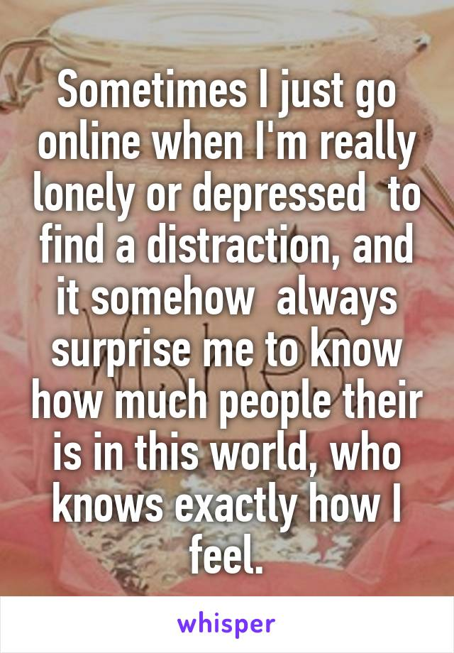 Sometimes I just go online when I'm really lonely or depressed  to find a distraction, and it somehow  always surprise me to know how much people their is in this world, who knows exactly how I feel.