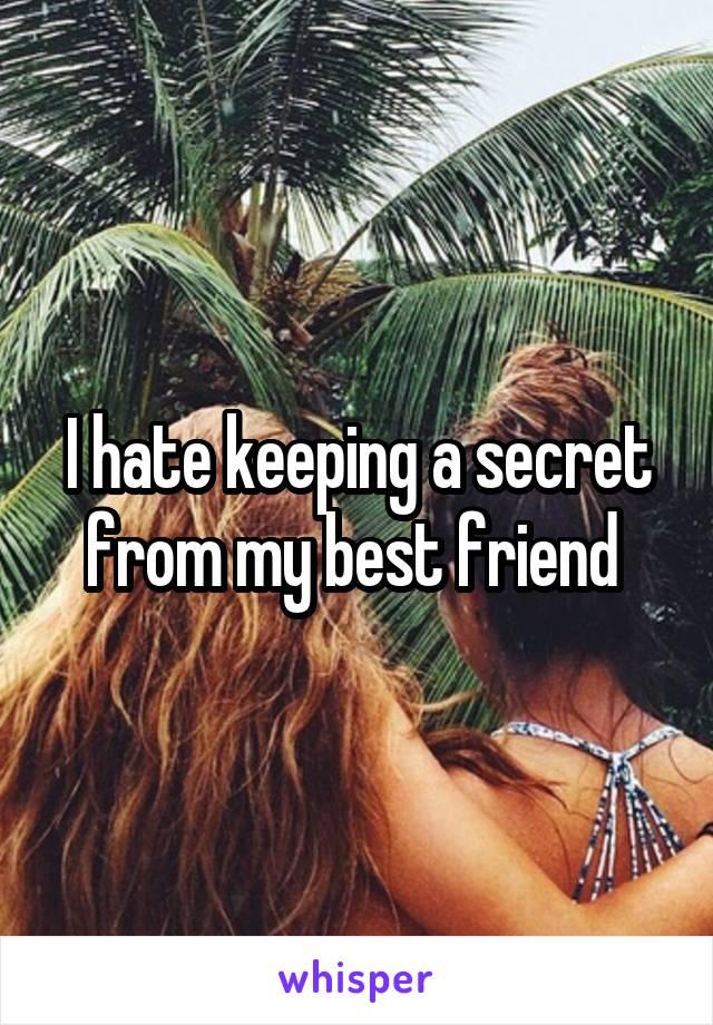I hate keeping a secret from my best friend