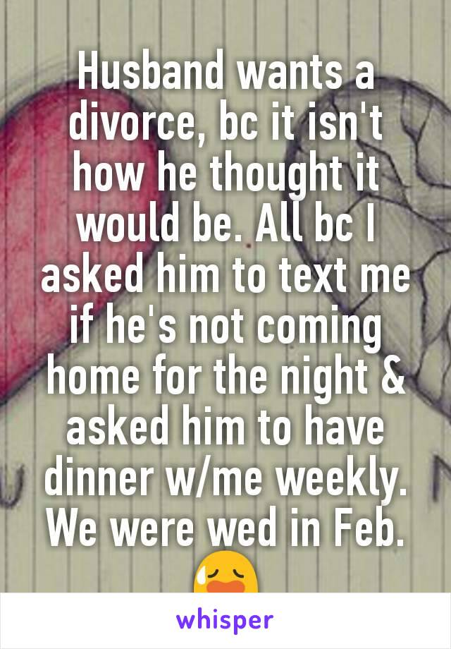 Husband wants a divorce, bc it isn't how he thought it would be. All bc I asked him to text me if he's not coming home for the night & asked him to have dinner w/me weekly. We were wed in Feb. 😥