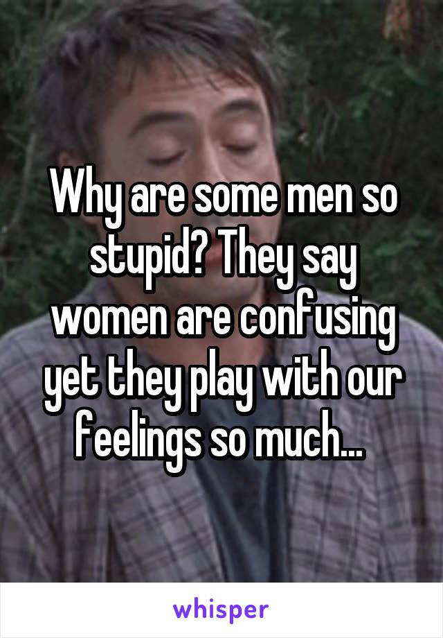 Why are some men so stupid? They say women are confusing yet they play with our feelings so much...
