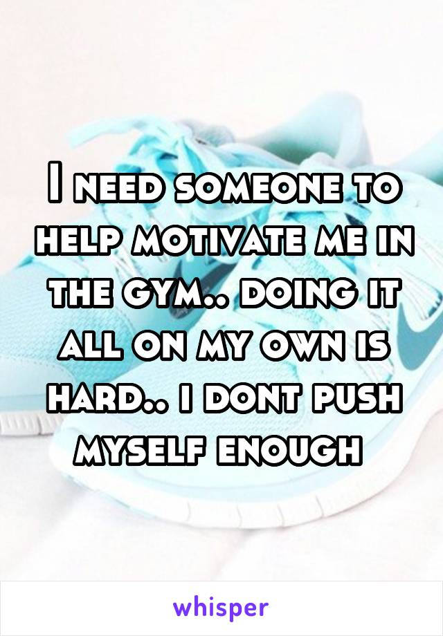I need someone to help motivate me in the gym.. doing it all on my own is hard.. i dont push myself enough