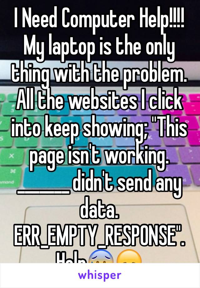 "I Need Computer Help!!!! My laptop is the only thing with the problem. All the websites I click into keep showing; ""This page isn't working. _______ didn't send any data. ERR_EMPTY_RESPONSE"". Help😰😞"