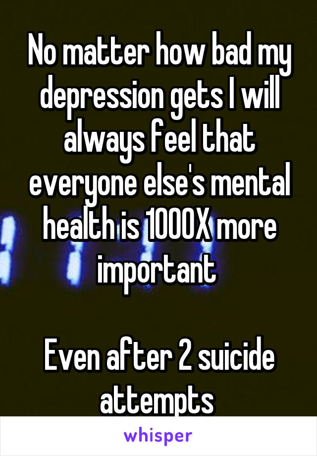 No matter how bad my depression gets I will always feel that everyone else's mental health is 1000X more important   Even after 2 suicide attempts