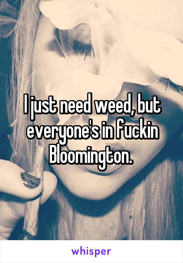 I just need weed, but everyone's in fuckin Bloomington.