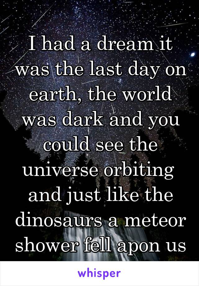 I had a dream it was the last day on earth, the world was dark and you could see the universe orbiting  and just like the dinosaurs a meteor shower fell apon us