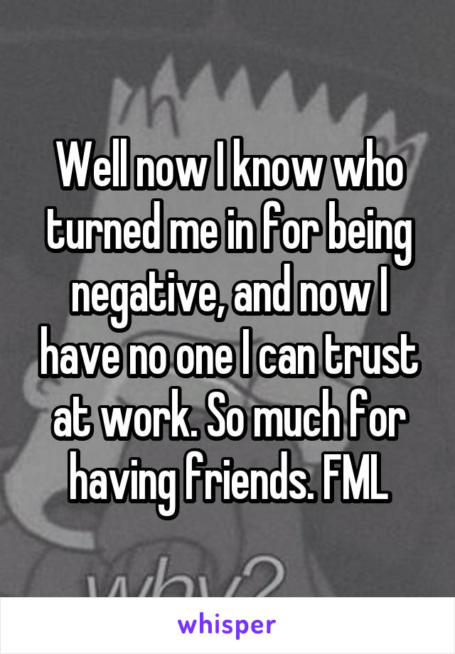 Well now I know who turned me in for being negative, and now I have no one I can trust at work. So much for having friends. FML