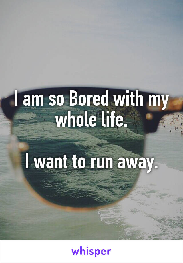 I am so Bored with my whole life.  I want to run away.
