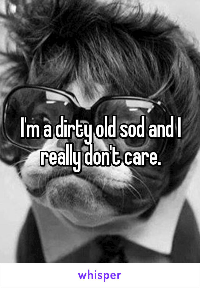 I'm a dirty old sod and I really don't care.