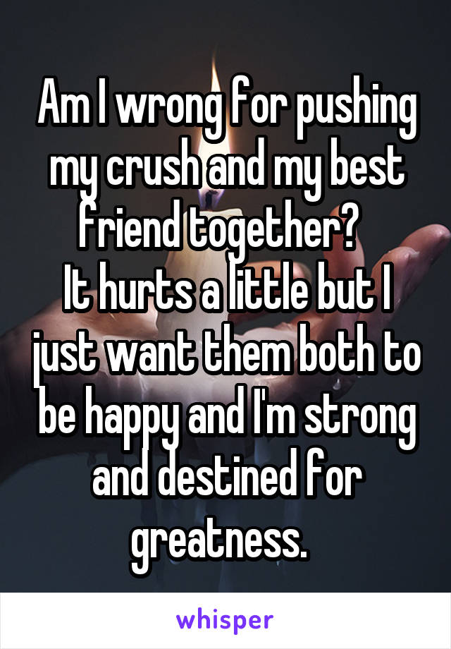 Am I wrong for pushing my crush and my best friend together?   It hurts a little but I just want them both to be happy and I'm strong and destined for greatness.