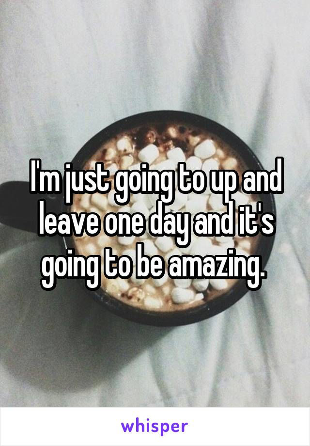 I'm just going to up and leave one day and it's going to be amazing.