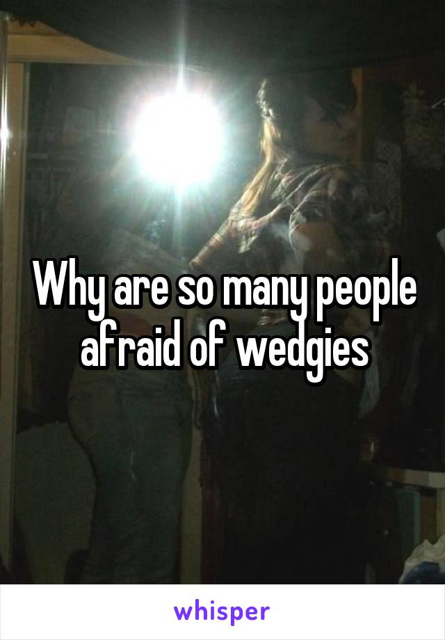 Why are so many people afraid of wedgies
