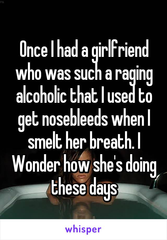Once I had a girlfriend who was such a raging alcoholic that I used to get nosebleeds when I smelt her breath. I Wonder how she's doing these days